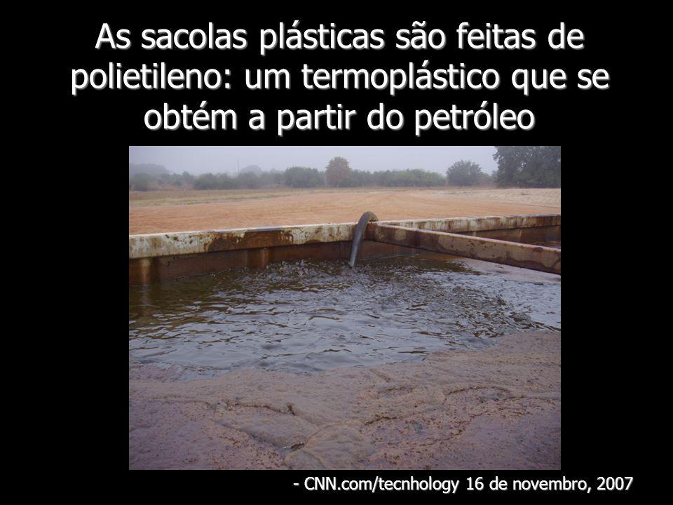 As sacolas plásticas são feitas de polietileno: um termoplástico que se obtém a partir do petróleo - CNN.com/tecnhology 16 de novembro, 2007