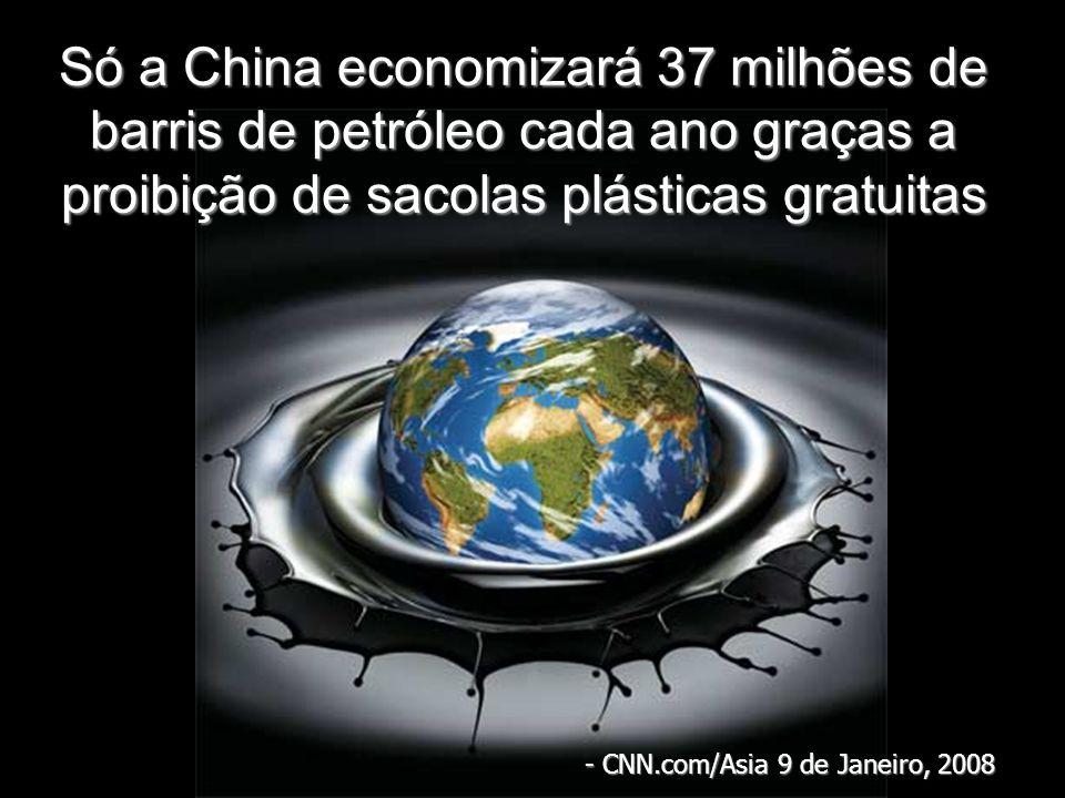 Só a China economizará 37 milhões de barris de petróleo cada ano graças a proibição de sacolas plásticas gratuitas - CNN.com/Asia 9 de Janeiro, 2008