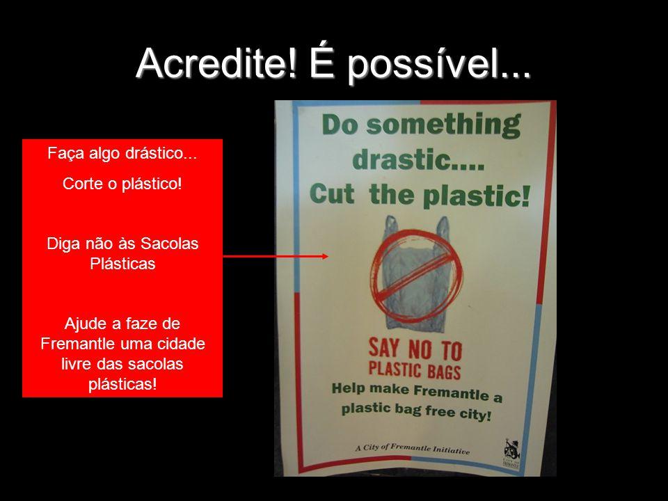 Acredite! É possível... Faça algo drástico... Corte o plástico! Diga não às Sacolas Plásticas Ajude a faze de Fremantle uma cidade livre das sacolas p