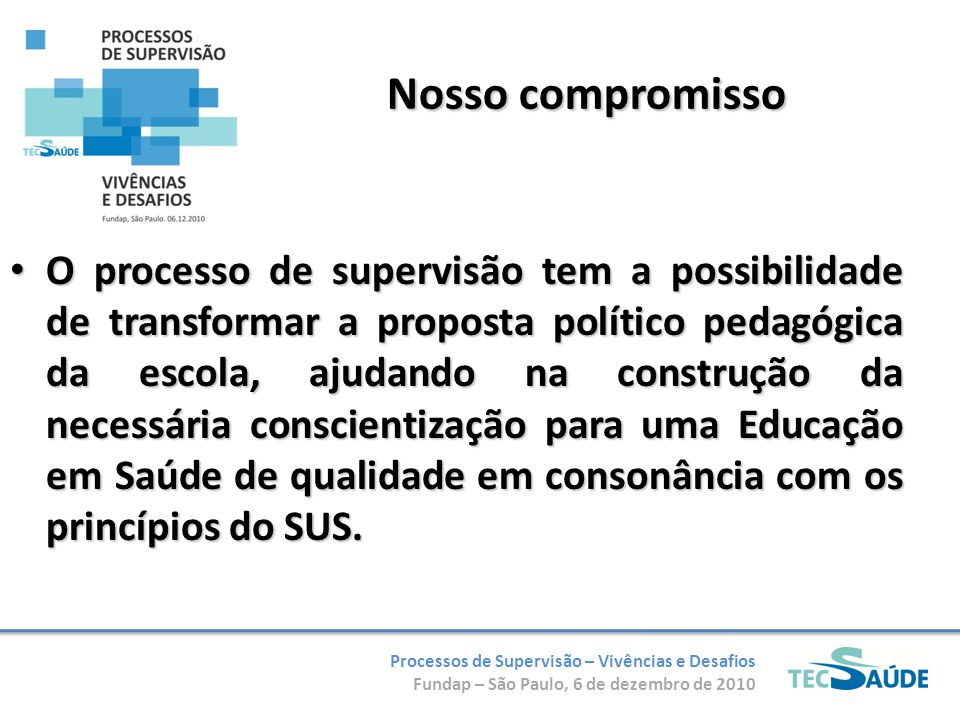 Processos de Supervisão – Vivências e Desafios Fundap – São Paulo, 6 de dezembro de 2010 Nosso compromisso O processo de supervisão tem a possibilidad