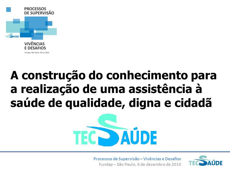 Processos de Supervisão – Vivências e Desafios Fundap – São Paulo, 6 de dezembro de 2010 A construção do conhecimento para a realização de uma assistência à saúde de qualidade, digna e cidadã