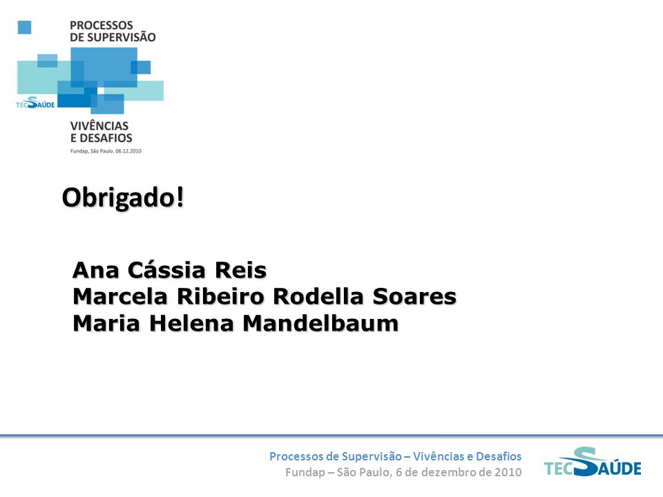 Processos de Supervisão – Vivências e Desafios Fundap – São Paulo, 6 de dezembro de 2010 Obrigado! Ana Cássia Reis Marcela Ribeiro Rodella Soares Mari