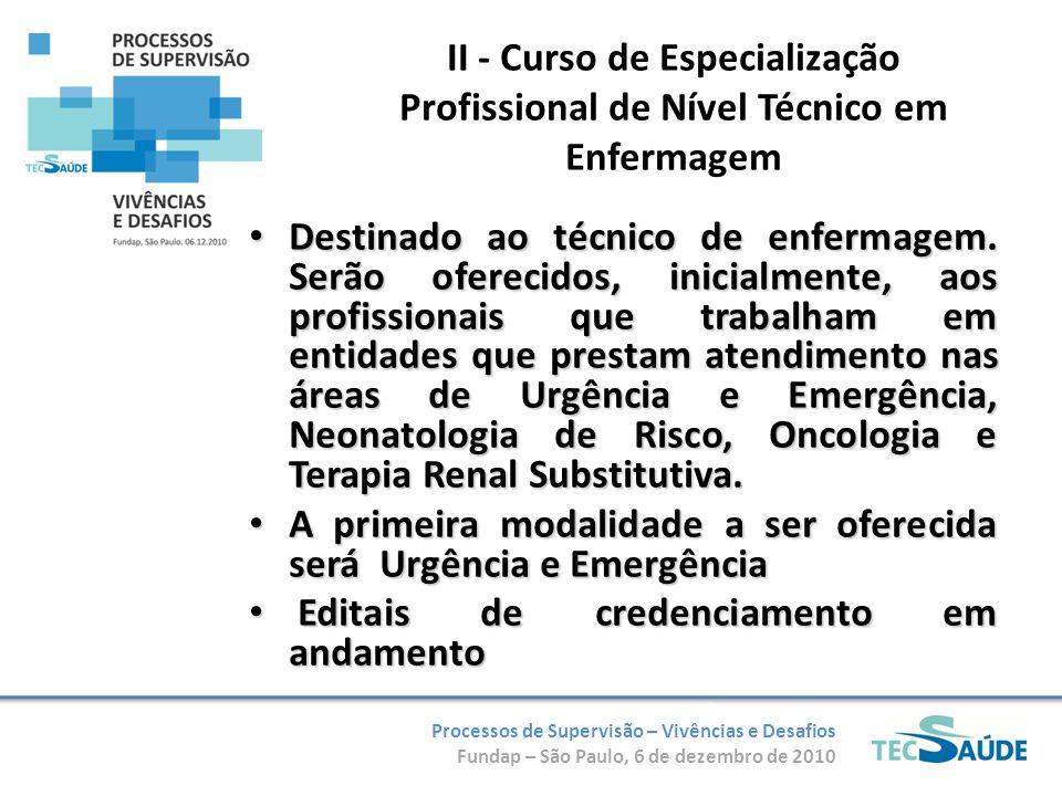 Processos de Supervisão – Vivências e Desafios Fundap – São Paulo, 6 de dezembro de 2010 II - Curso de Especialização Profissional de Nível Técnico em Enfermagem Destinado ao técnico de enfermagem.