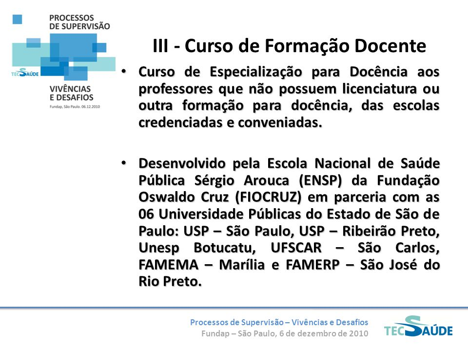 Processos de Supervisão – Vivências e Desafios Fundap – São Paulo, 6 de dezembro de 2010 III - Curso de Formação Docente Curso de Especialização para