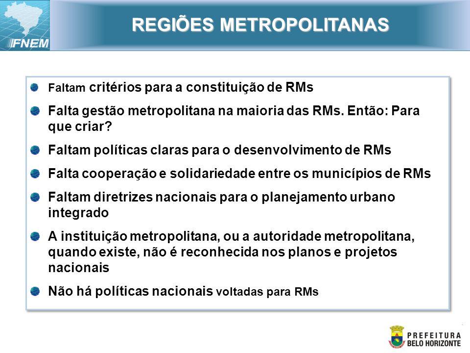 Faltam critérios para a constituição de RMs Falta gestão metropolitana na maioria das RMs. Então: Para que criar? Faltam políticas claras para o desen