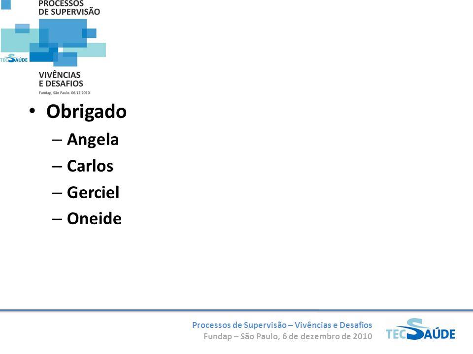 Processos de Supervisão – Vivências e Desafios Fundap – São Paulo, 6 de dezembro de 2010 Obrigado – Angela – Carlos – Gerciel – Oneide