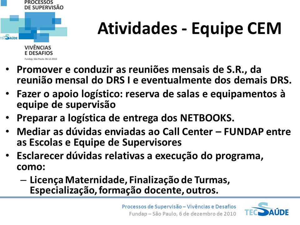 Processos de Supervisão – Vivências e Desafios Fundap – São Paulo, 6 de dezembro de 2010 Supervisores Regionais (SR) Equipe composta por profissionais Enfermeiros atuando no planejamento e na implementação das diretrizes técnicas do TECSAÚDE.