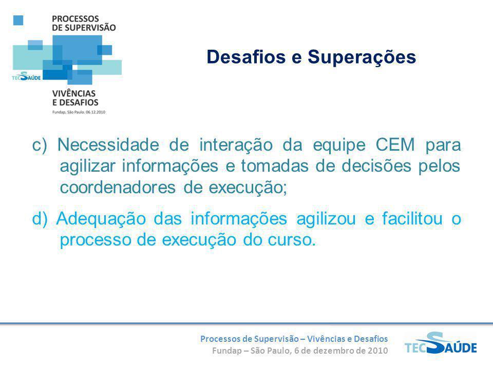 Processos de Supervisão – Vivências e Desafios Fundap – São Paulo, 6 de dezembro de 2010 c) Necessidade de interação da equipe CEM para agilizar informações e tomadas de decisões pelos coordenadores de execução; d) Adequação das informações agilizou e facilitou o processo de execução do curso.