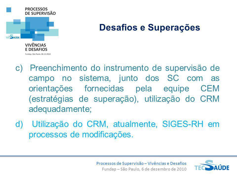 Processos de Supervisão – Vivências e Desafios Fundap – São Paulo, 6 de dezembro de 2010 c) Preenchimento do instrumento de supervisão de campo no sistema, junto dos SC com as orientações fornecidas pela equipe CEM (estratégias de superação), utilização do CRM adequadamente; d) Utilização do CRM, atualmente, SIGES-RH em processos de modificações.