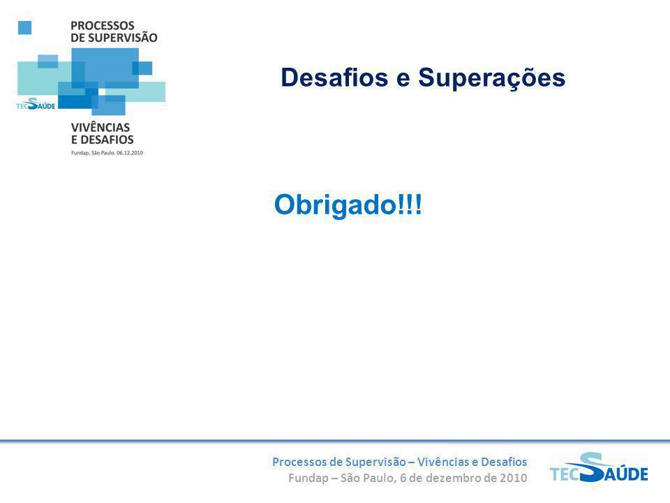 Processos de Supervisão – Vivências e Desafios Fundap – São Paulo, 6 de dezembro de 2010 Obrigado!!! Desafios e Superações