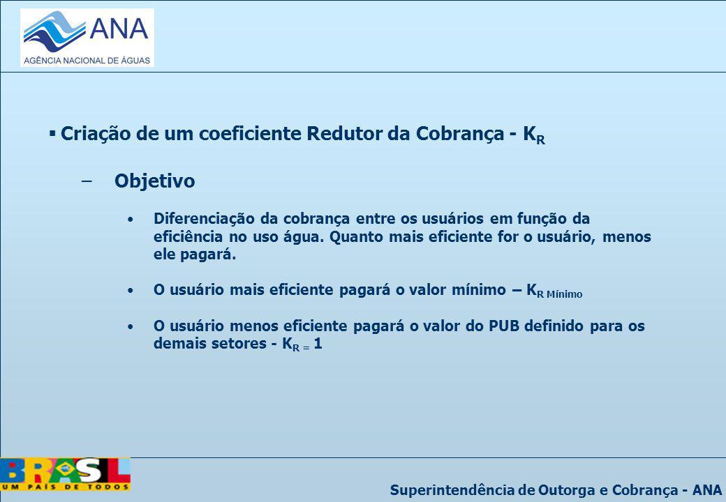 Superintendência de Outorga e Cobrança - ANA Criação de um coeficiente Redutor da Cobrança - K R –Objetivo Diferenciação da cobrança entre os usuários
