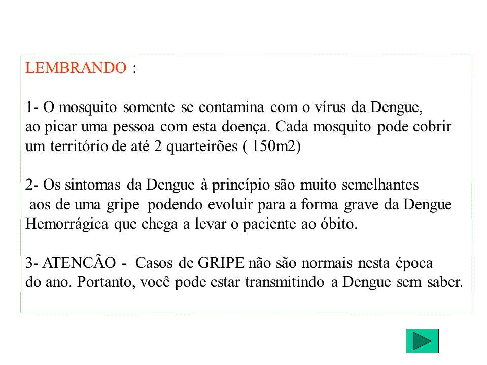 LEMBRANDO : 1- O mosquito somente se contamina com o vírus da Dengue, ao picar uma pessoa com esta doença. Cada mosquito pode cobrir um território de