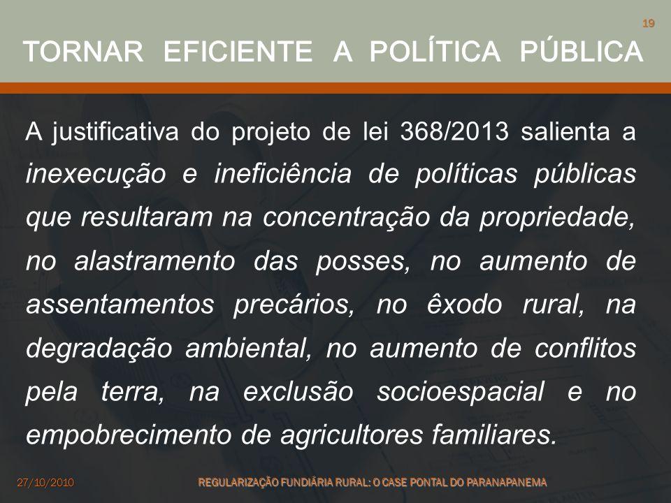 A justificativa do projeto de lei 368/2013 salienta a inexecução e ineficiência de políticas públicas que resultaram na concentração da propriedade, n