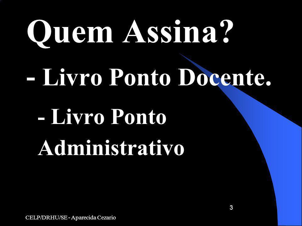 CELP/DRHU/SE - Aparecida Cezario 3 Quem Assina? - Livro Ponto Docente. - Livro Ponto Administrativo