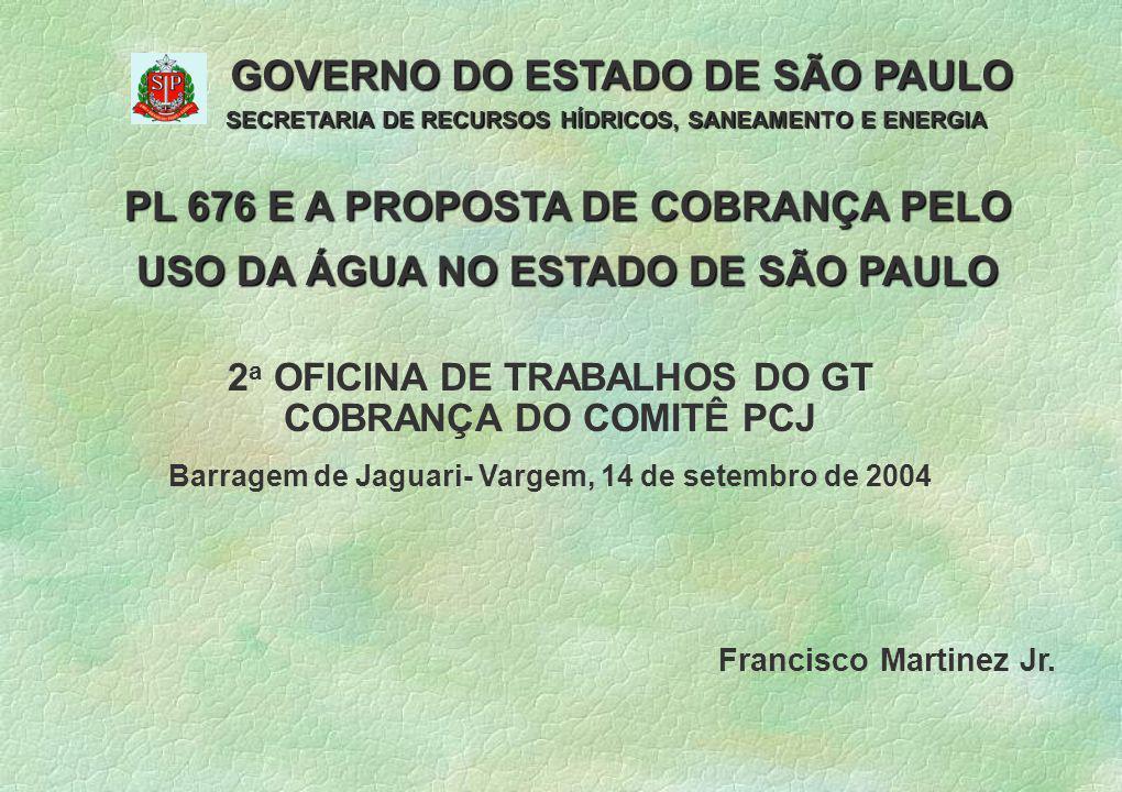 PL 676 E A PROPOSTA DE COBRANÇA PELO USO DA ÁGUA NO ESTADO DE SÃO PAULO GOVERNO DO ESTADO DE SÃO PAULO SECRETARIA DE RECURSOS HÍDRICOS, SANEAMENTO E ENERGIA 3 Francisco Martinez Jr.