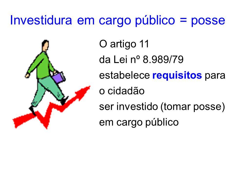 Investidura em cargo público = posse O artigo 11 da Lei nº 8.989/79 estabelece requisitos para o cidadão ser investido (tomar posse) em cargo público