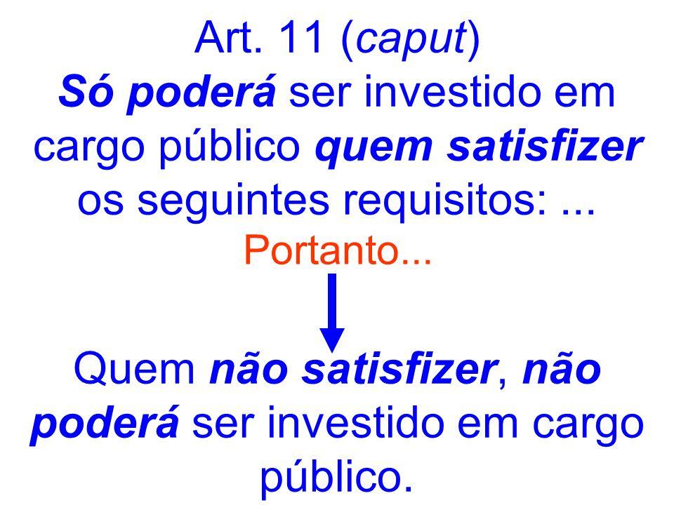 Art. 11 (caput) Só poderá ser investido em cargo público quem satisfizer os seguintes requisitos:... Quem não satisfizer, não poderá ser investido em