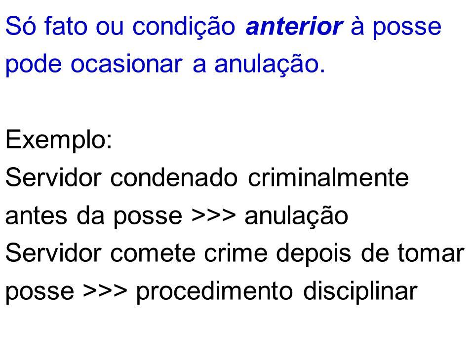 Só fato ou condição anterior à posse pode ocasionar a anulação. Exemplo: Servidor condenado criminalmente antes da posse >>> anulação Servidor comete