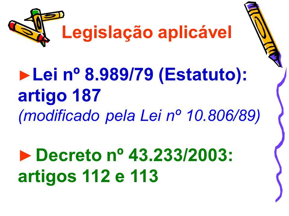 Legislação aplicável Lei nº 8.989/79 (Estatuto): artigo 187 (modificado pela Lei nº 10.806/89) Decreto nº 43.233/2003: artigos 112 e 113