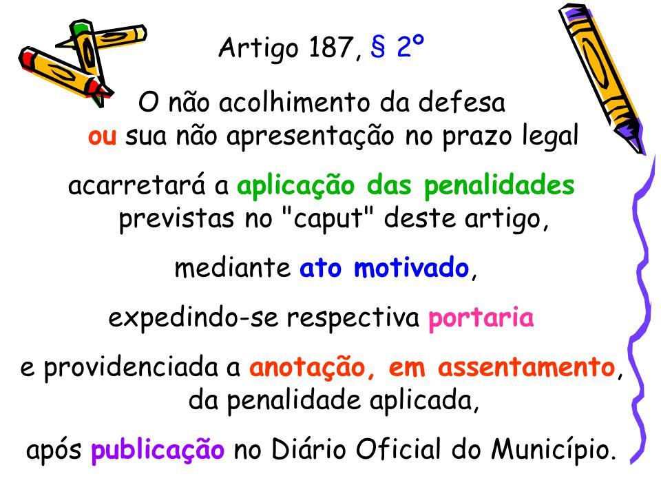 Artigo 187, § 2º O não acolhimento da defesa ou sua não apresentação no prazo legal acarretará a aplicação das penalidades previstas no