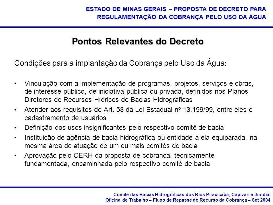 Comitê das Bacias Hidrográficas dos Rios Piracicaba, Capivari e Jundiaí Oficina de Trabalho – Fluxo de Repasse do Recurso da Cobrança – Set 2004 ESTADO DE MINAS GERAIS – PROPOSTA DE DECRETO PARA REGULAMENTAÇÃO DA COBRANÇA PELO USO DA ÁGUA Pontos Relevantes do Decreto Condições para a implantação da Cobrança pelo Uso da Água : Vinculação com a implementação de programas, projetos, serviços e obras, de interesse público, de iniciativa pública ou privada, definidos nos Planos Diretores de Recursos Hídricos de Bacias Hidrográficas Atender aos requisitos do Art.