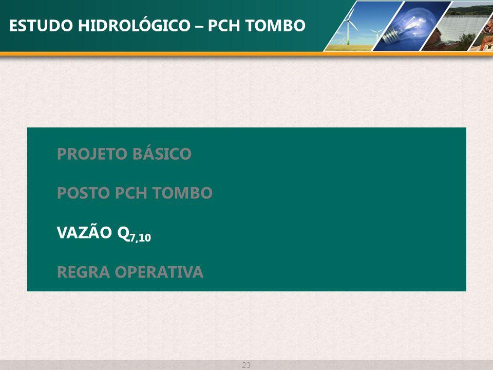 ESTUDO HIDROLÓGICO – PCH TOMBO 23 PROJETO BÁSICO POSTO PCH TOMBO VAZÃO Q 7,10 REGRA OPERATIVA