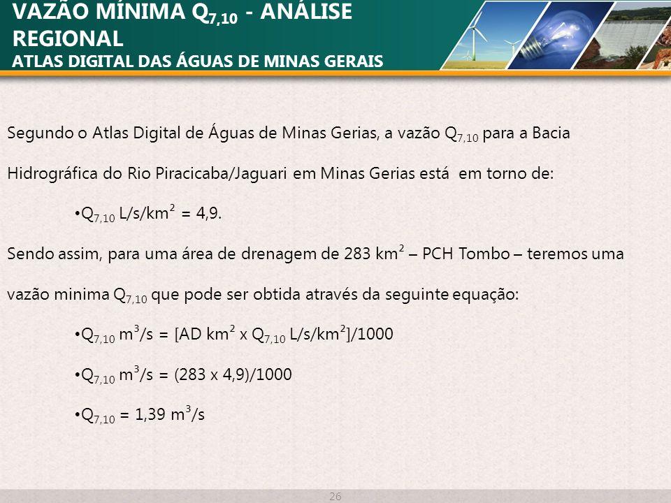 VAZÃO MÍNIMA Q 7,10 - ANÁLISE REGIONAL ATLAS DIGITAL DAS ÁGUAS DE MINAS GERAIS 26 Segundo o Atlas Digital de Águas de Minas Gerias, a vazão Q 7,10 par
