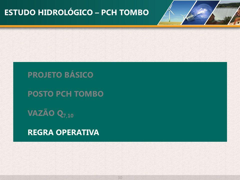 ESTUDO HIDROLÓGICO – PCH TOMBO 30 PROJETO BÁSICO POSTO PCH TOMBO VAZÃO Q 7,10 REGRA OPERATIVA
