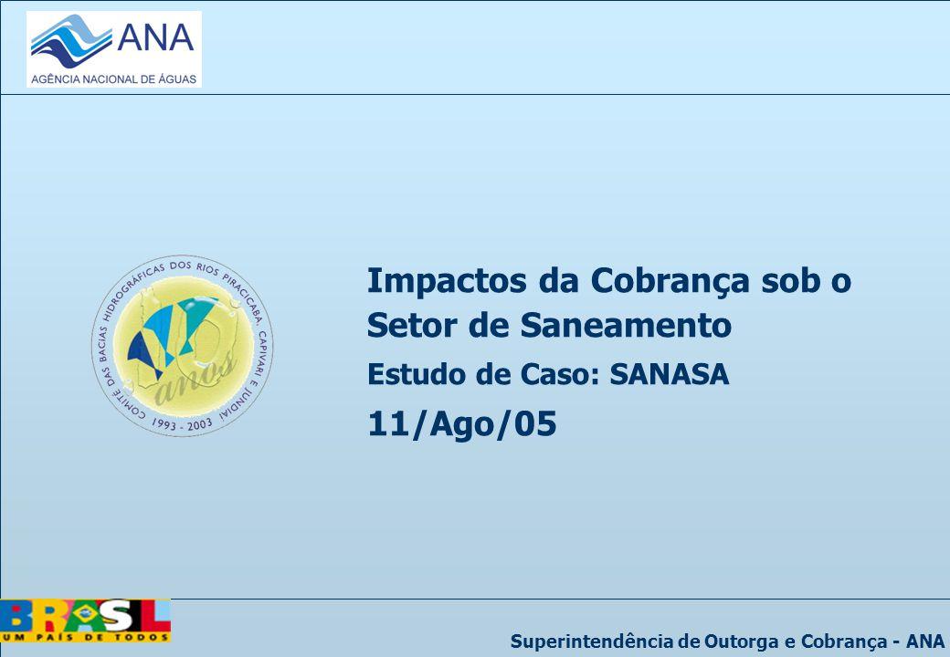 Superintendência de Outorga e Cobrança - ANA Impactos da Cobrança sob o Setor de Saneamento Estudo de Caso: SANASA 11/Ago/05
