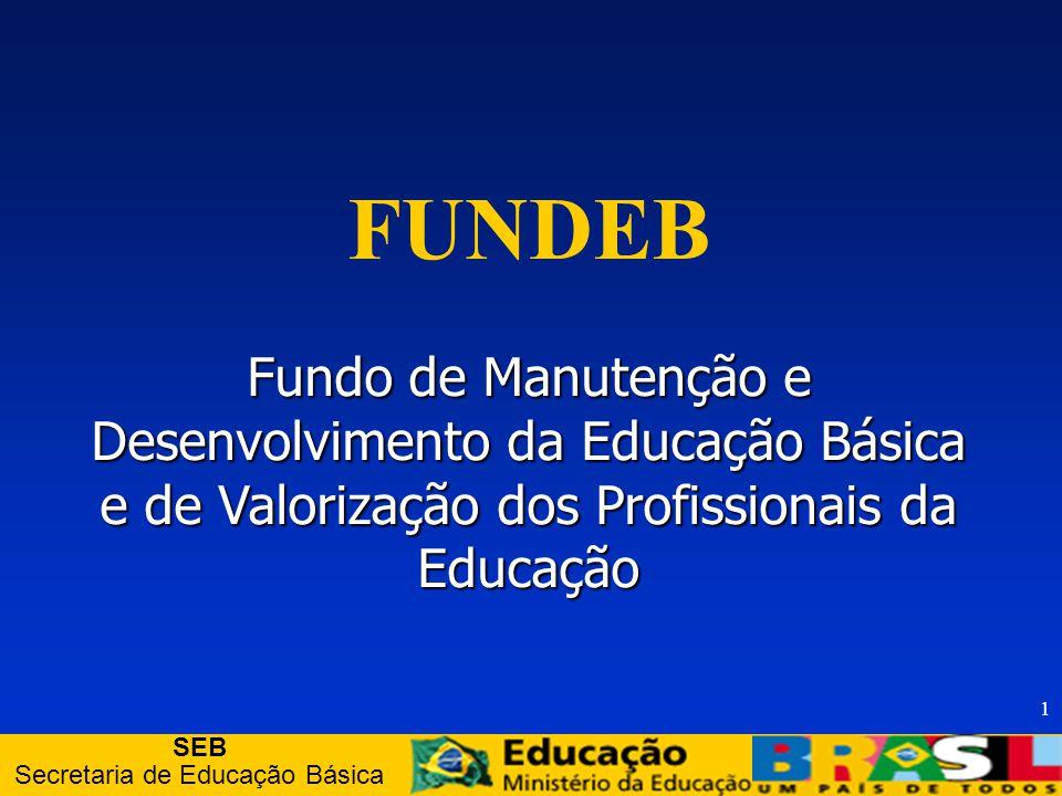 SEB Secretaria de Educação Básica 1 FUNDEB Fundo de Manutenção e Desenvolvimento da Educação Básica e de Valorização dos Profissionais da Educação