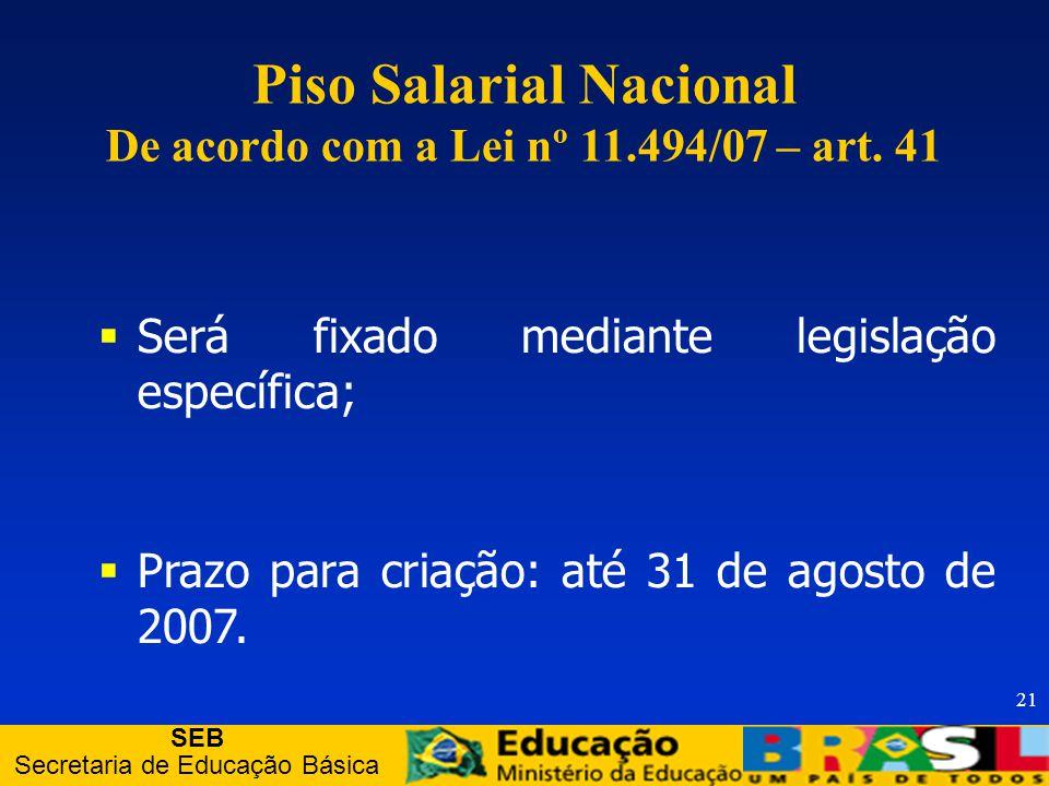 SEB Secretaria de Educação Básica 21 Piso Salarial Nacional De acordo com a Lei nº 11.494/07 – art.