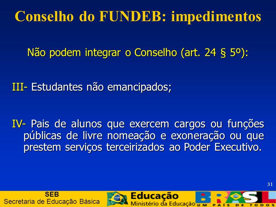SEB Secretaria de Educação Básica 31 Conselho do FUNDEB: impedimentos Não podem integrar o Conselho (art.