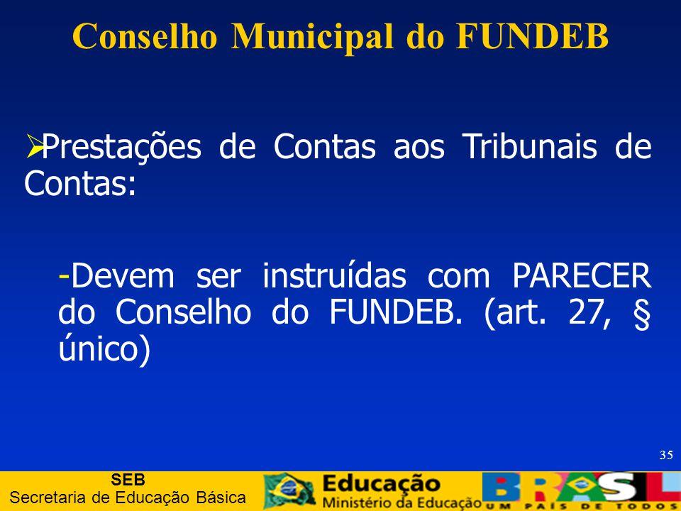 SEB Secretaria de Educação Básica 35 Prestações de Contas aos Tribunais de Contas: -Devem ser instruídas com PARECER do Conselho do FUNDEB.