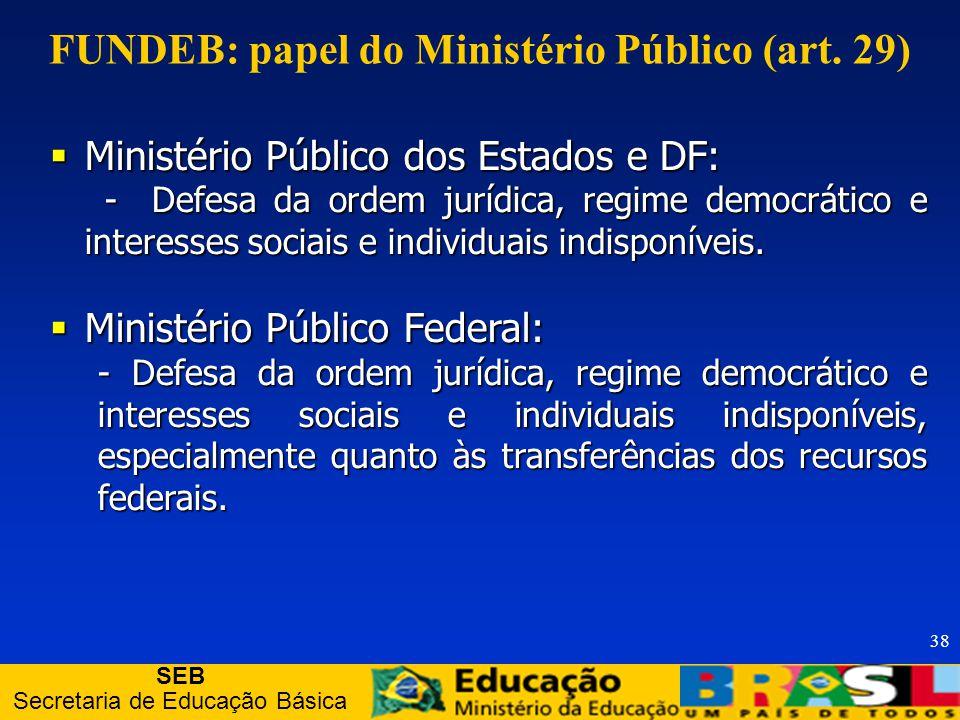 SEB Secretaria de Educação Básica 38 Ministério Público dos Estados e DF: Ministério Público dos Estados e DF: - Defesa da ordem jurídica, regime democrático e interesses sociais e individuais indisponíveis.
