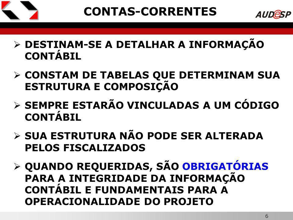 6 X CONTAS-CORRENTES DESTINAM-SE A DETALHAR A INFORMAÇÃO CONTÁBIL CONSTAM DE TABELAS QUE DETERMINAM SUA ESTRUTURA E COMPOSIÇÃO SEMPRE ESTARÃO VINCULADAS A UM CÓDIGO CONTÁBIL SUA ESTRUTURA NÃO PODE SER ALTERADA PELOS FISCALIZADOS QUANDO REQUERIDAS, SÃO OBRIGATÓRIAS PARA A INTEGRIDADE DA INFORMAÇÃO CONTÁBIL E FUNDAMENTAIS PARA A OPERACIONALIDADE DO PROJETO