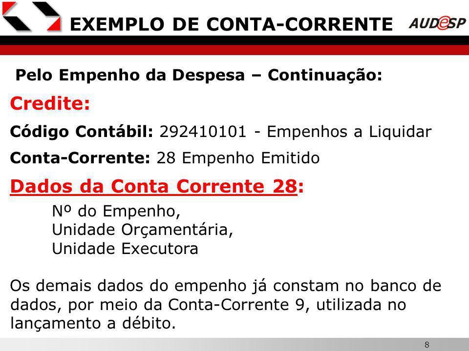 8 X EXEMPLO DE CONTA-CORRENTE Pelo Empenho da Despesa – Continuação: Credite: Código Contábil: 292410101 - Empenhos a Liquidar Conta-Corrente: 28 Empenho Emitido Dados da Conta Corrente 28: Nº do Empenho, Unidade Orçamentária, Unidade Executora Os demais dados do empenho já constam no banco de dados, por meio da Conta-Corrente 9, utilizada no lançamento a débito.