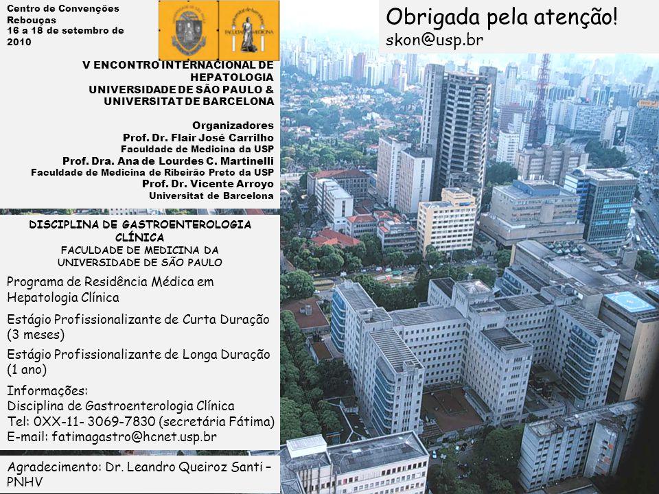 DISCIPLINA DE GASTROENTEROLOGIA CLÍNICA FACULDADE DE MEDICINA DA UNIVERSIDADE DE SÃO PAULO Programa de Residência Médica em Hepatologia Clínica Estágio Profissionalizante de Curta Duração (3 meses) Estágio Profissionalizante de Longa Duração (1 ano) Informações: Disciplina de Gastroenterologia Clínica Tel: 0XX-11- 3069-7830 (secretária Fátima) E-mail: fatimagastro@hcnet.usp.br Obrigada pela atenção.