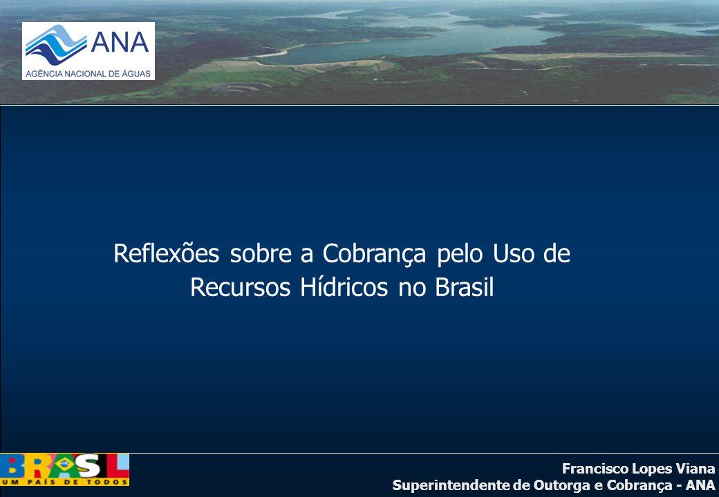 Francisco Lopes Viana Superintendente de Outorga e Cobrança - ANA Reflexões sobre a Cobrança pelo Uso de Recursos Hídricos no Brasil