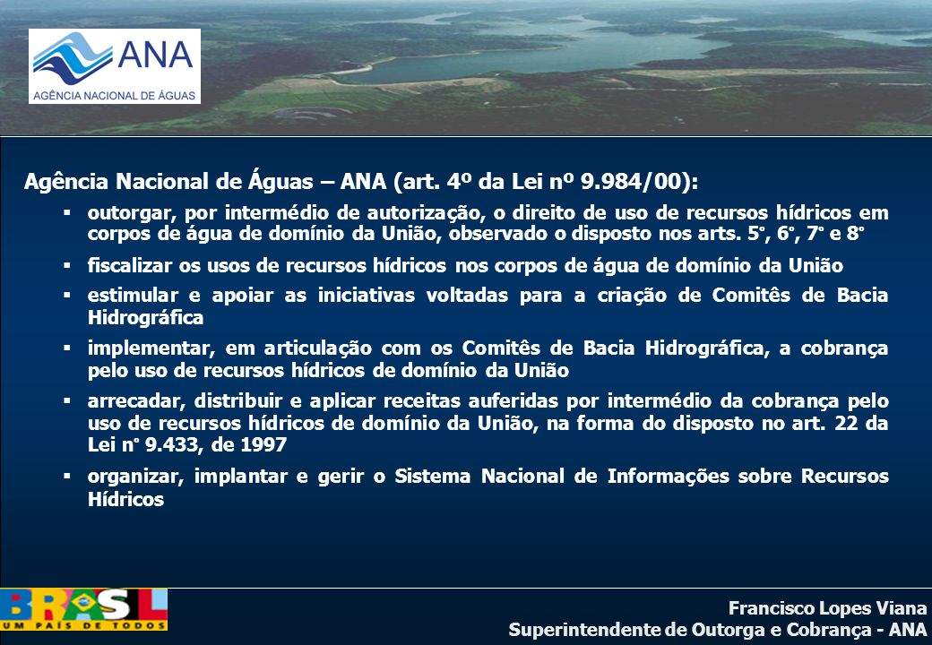 Francisco Lopes Viana Superintendente de Outorga e Cobrança - ANA Agência Nacional de Águas – ANA (art. 4º da Lei nº 9.984/00): outorgar, por interméd