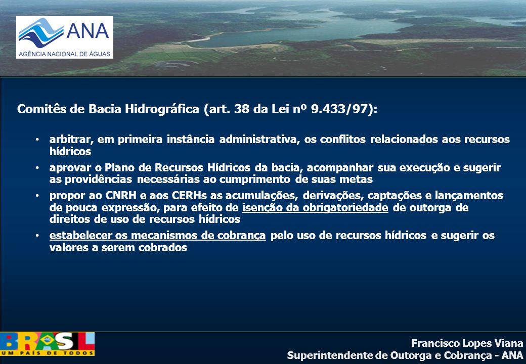 Francisco Lopes Viana Superintendente de Outorga e Cobrança - ANA Comitês de Bacia Hidrográfica (art. 38 da Lei nº 9.433/97): arbitrar, em primeira in