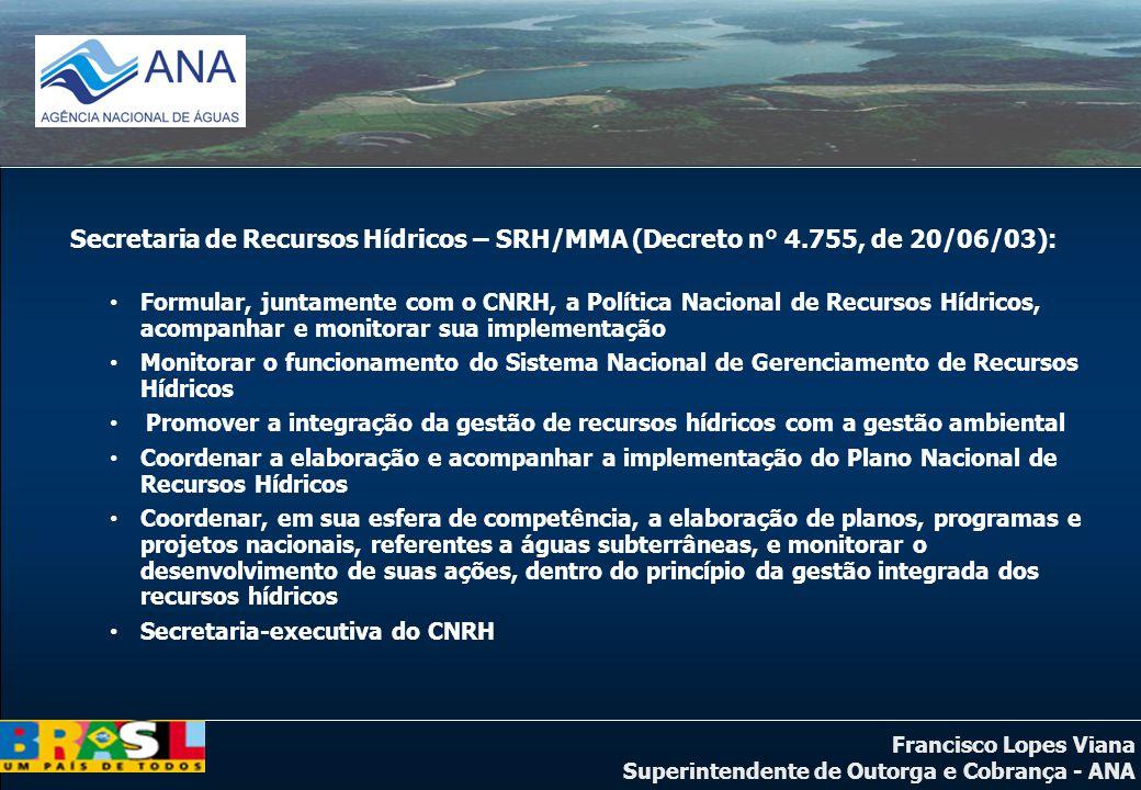 Francisco Lopes Viana Superintendente de Outorga e Cobrança - ANA Secretaria de Recursos Hídricos – SRH/MMA (Decreto n° 4.755, de 20/06/03): Formular,