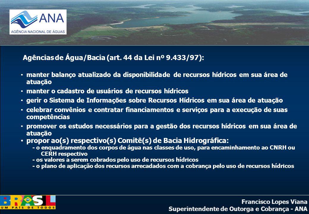 Francisco Lopes Viana Superintendente de Outorga e Cobrança - ANA Agências de Água/Bacia (art. 44 da Lei nº 9.433/97): manter balanço atualizado da di