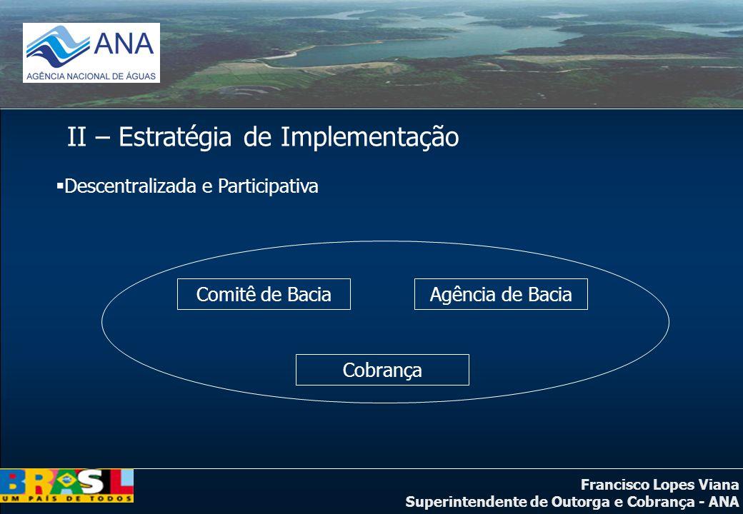 Francisco Lopes Viana Superintendente de Outorga e Cobrança - ANA II – Estratégia de Implementação Descentralizada e Participativa Comitê de BaciaAgên
