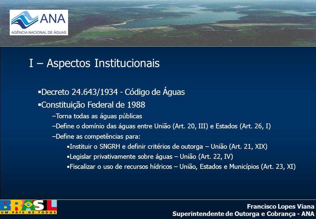 Francisco Lopes Viana Superintendente de Outorga e Cobrança - ANA I – Aspectos Institucionais Decreto 24.643/1934 - Código de Águas Constituição Feder