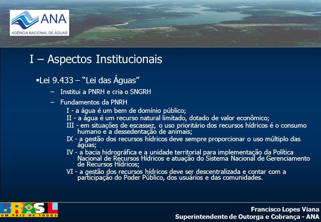 Francisco Lopes Viana Superintendente de Outorga e Cobrança - ANA I – Aspectos Institucionais Lei 9.433 – Lei das Águas –Institui a PNRH e cria o SNGR