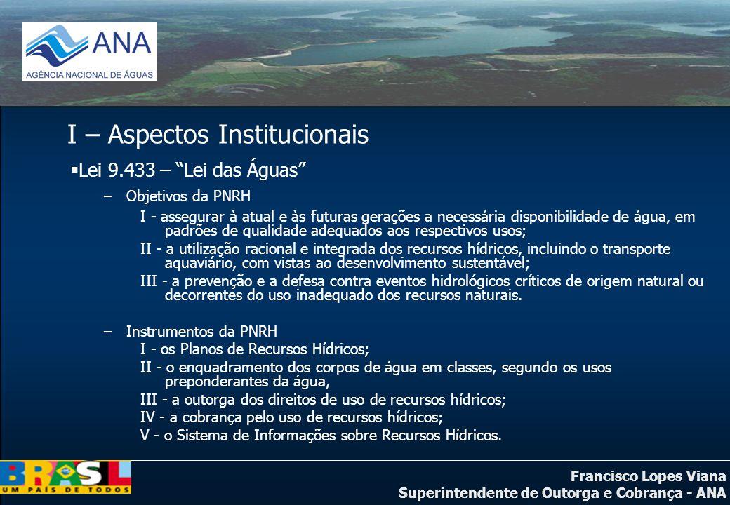 Francisco Lopes Viana Superintendente de Outorga e Cobrança - ANA I – Aspectos Institucionais Lei 9.433 – Lei das Águas –Objetivos da PNRH I - assegur