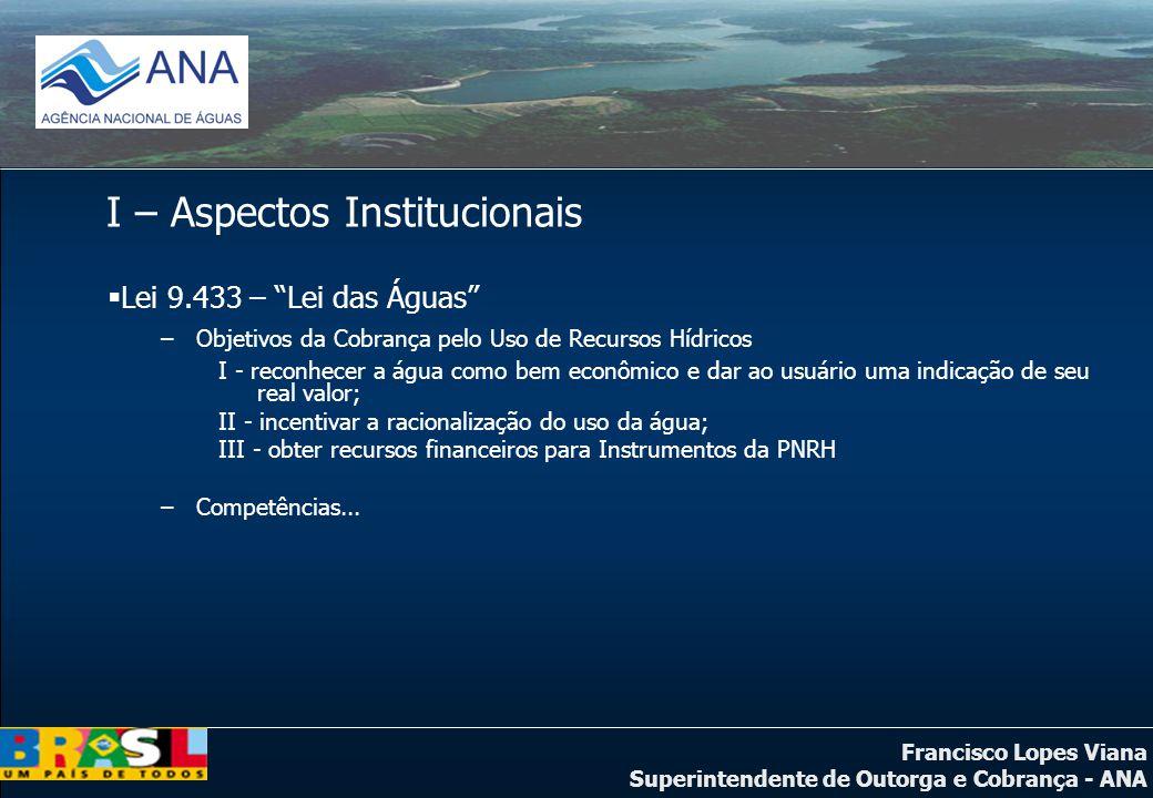 Francisco Lopes Viana Superintendente de Outorga e Cobrança - ANA I – Aspectos Institucionais Lei 9.433 – Lei das Águas –Objetivos da Cobrança pelo Us