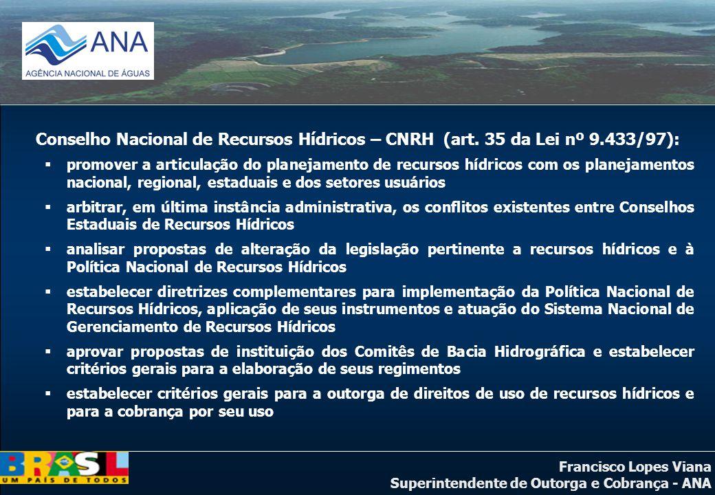 Francisco Lopes Viana Superintendente de Outorga e Cobrança - ANA Conselho Nacional de Recursos Hídricos – CNRH (art. 35 da Lei nº 9.433/97): promover