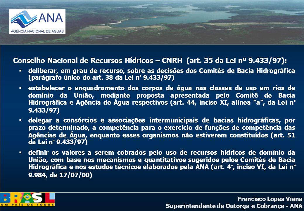 Francisco Lopes Viana Superintendente de Outorga e Cobrança - ANA Conselho Nacional de Recursos Hídricos – CNRH (art. 35 da Lei nº 9.433/97): delibera