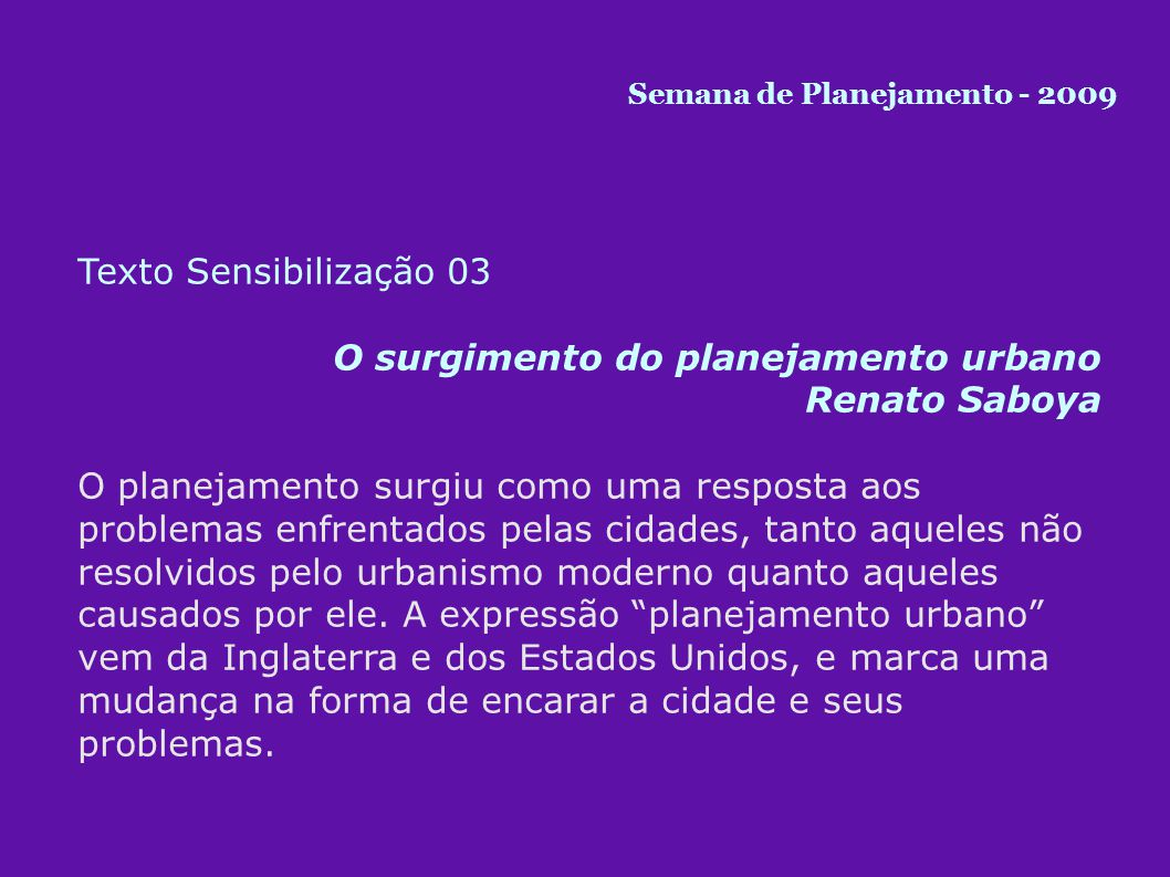Texto Sensibilização 03 O surgimento do planejamento urbano Renato Saboya O planejamento surgiu como uma resposta aos problemas enfrentados pelas cidades, tanto aqueles não resolvidos pelo urbanismo moderno quanto aqueles causados por ele.
